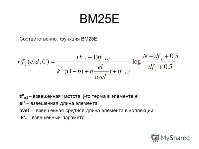 ВМ25Е Соответственно, функция ВМ25Е: tf e,j – взвешенная частота j-го терма в элементе е еl – взвешенная длина элемента avеl – взвешенная средняя длина элемента в коллекции k 1 – взвешенный параметр