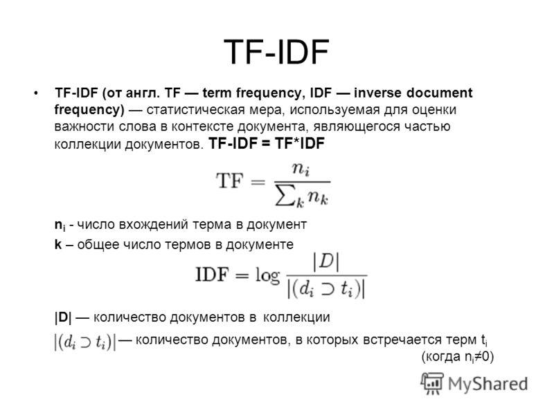 TF-IDF TF-IDF (от англ. TF term frequency, IDF inverse document frequency) статистическая мера, используемая для оценки важности слова в контексте документа, являющегося частью коллекции документов. TF-IDF = TF*IDF n i - число вхождений терма в докум