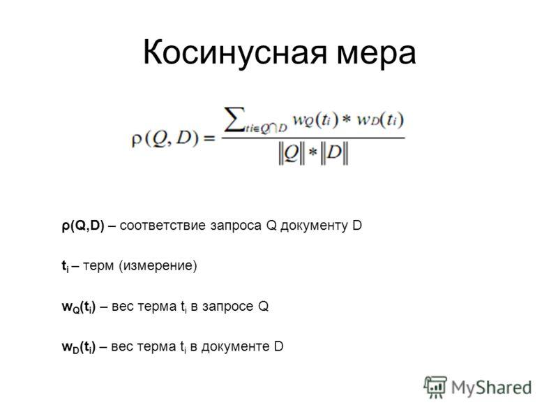 ρ(Q,D) – соответствие запроса Q документу D t i – терм (измерение) w Q (t i ) – вес терма t i в запросе Q w D (t i ) – вес терма t i в документе D