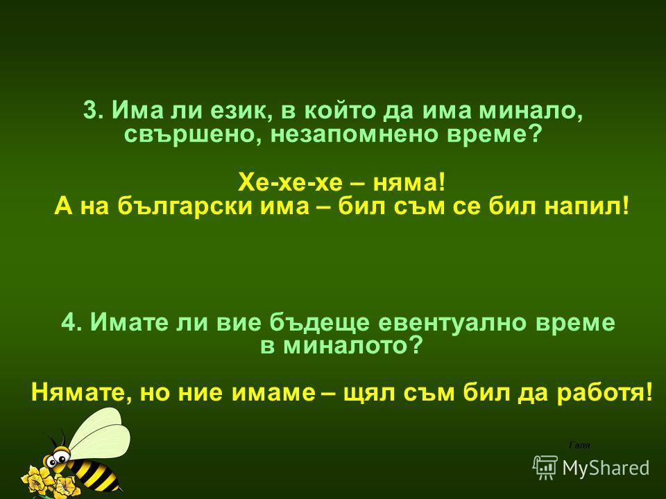2. Има ли някой език,на който има 4 степени на сравнение – няма ! А на български има: Далече, по-далече, най-далече,на майната си! Или готина, по-готина,най-готина, баахмааму ! Галя