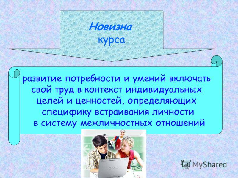 Новизна курса развитие потребности и умений включать свой труд в контекст индивидуальных целей и ценностей, определяющих специфику встраивания личности в систему межличностных отношений