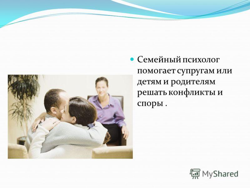 Семейный психолог помогает супругам или детям и родителям решать конфликты и споры.