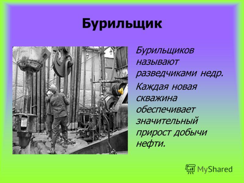 Бурильщик Бурильщиков называют разведчиками недр. Каждая новая скважина обеспечивает значительный прирост добычи нефти.