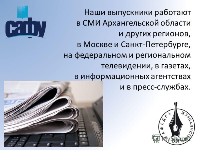 Наши выпускники работают в СМИ Архангельской области и других регионов, в Москве и Санкт-Петербурге, на федеральном и региональном телевидении, в газетах, в информационных агентствах и в пресс-службах.
