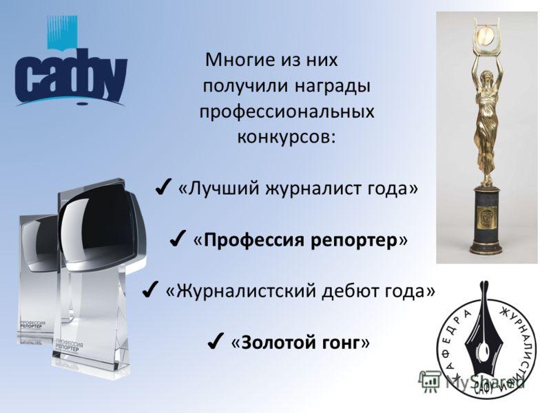 Многие из них получили награды профессиональных конкурсов: «Лучший журналист года» «Профессия репортер» «Журналистский дебют года» «Золотой гонг»