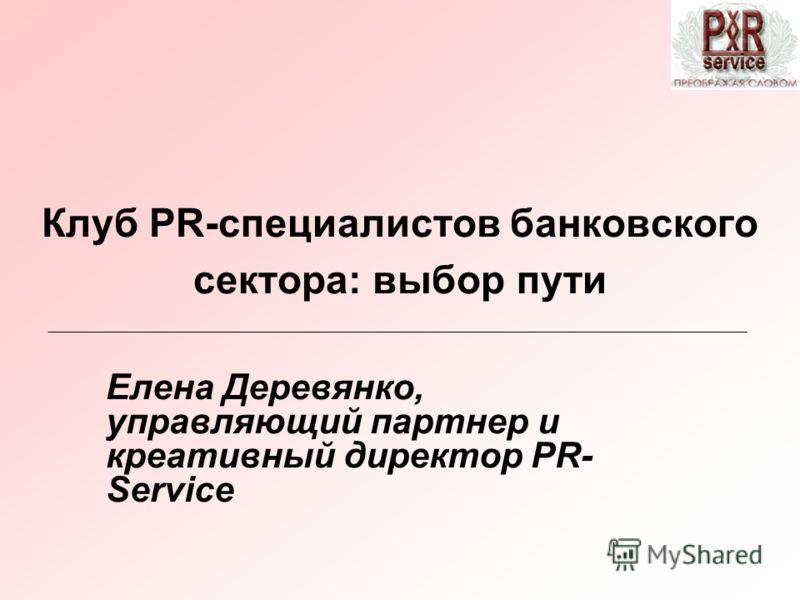 Клуб PR-специалистов банковского сектора: выбор пути Елена Деревянко, управляющий партнер и креативный директор PR- Service