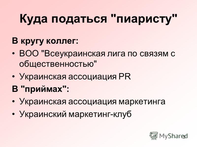3 Куда податься пиаристу В кругу коллег: ВОО Всеукраинская лига по связям с общественностью Украинская ассоциация PR В приймах: Украинская ассоциация маркетинга Украинский маркетинг-клуб
