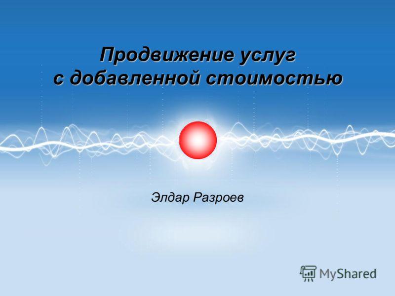 Продвижение услуг с добавленной стоимостью Элдар Разроев