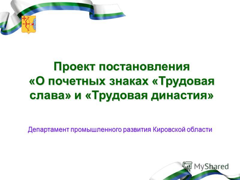Проект постановления «О почетных знаках «Трудовая слава» и «Трудовая династия» Департамент промышленного развития Кировской области
