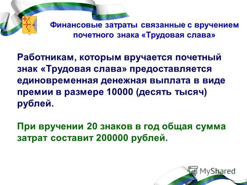 Финансовые затраты связанные с вручением почетного знака «Трудовая слава» Работникам, которым вручается почетный знак «Трудовая слава» предоставляется единовременная денежная выплата в виде премии в размере 10000 (десять тысяч) рублей. При вручении 2