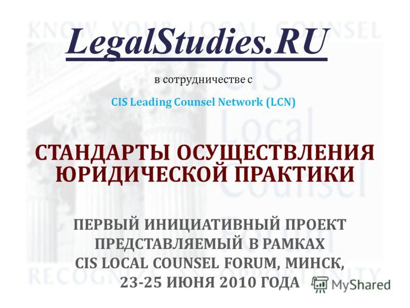 СТАНДАРТЫ ОСУЩЕСТВЛЕНИЯ ЮРИДИЧЕСКОЙ ПРАКТИКИ LegalStudies.RU CIS Leading Counsel Network (LCN) в сотрудничестве с ПЕРВЫЙ ИНИЦИАТИВНЫЙ ПРОЕКТ ПРЕДСТАВЛЯЕМЫЙ В РАМКАХ CIS LOCAL COUNSEL FORUM, МИНСК, 23-25 ИЮНЯ 2010 ГОДА