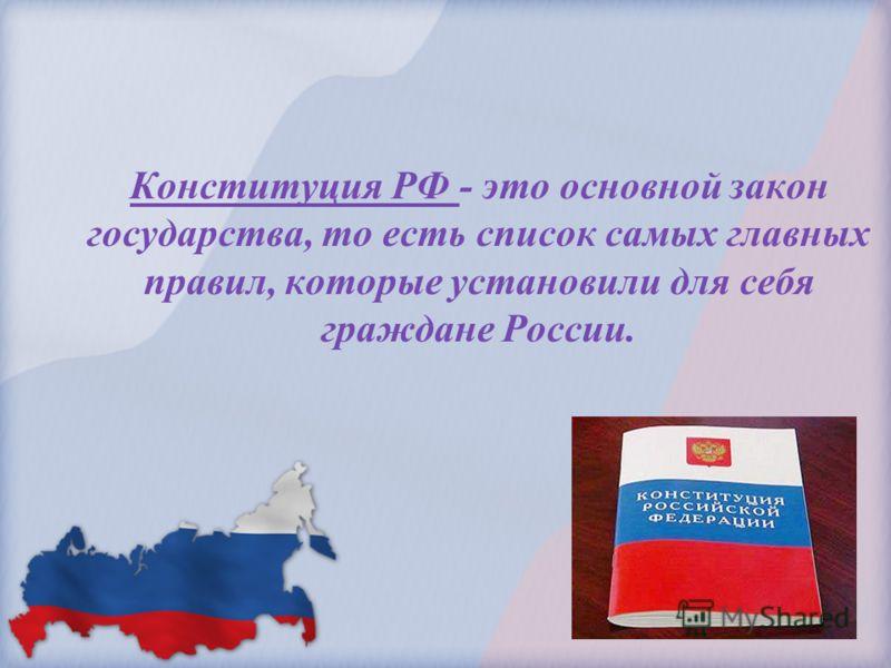 Конституция РФ - это основной закон государства, то есть список самых главных правил, которые установили для себя граждане России.
