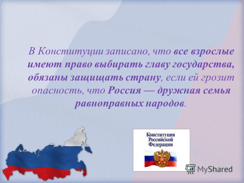 В Конституции записано, что все взрослые имеют право выбирать главу государства, обязаны защищать страну, если ей грозит опасность, что Россия дружная семья равноправных народов.