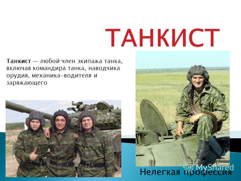 Нелегкая профессия Танкист любой член экипажа танка, включая командира танка, наводчика орудия, механика-водителя и заряжающего