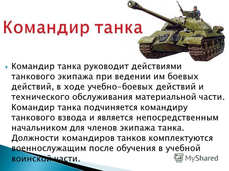 Командир танка руководит действиями танкового экипажа при ведении им боевых действий, в ходе учебно-боевых действий и технического обслуживания материальной части. Командир танка подчиняется командиру танкового взвода и является непосредственным нача