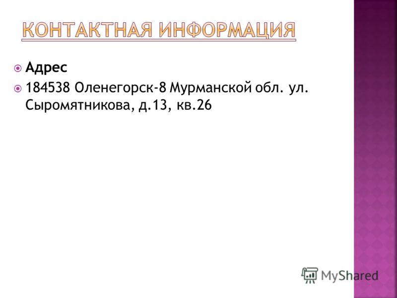 Адрес 184538 Оленегорск-8 Мурманской обл. ул. Сыромятникова, д.13, кв.26