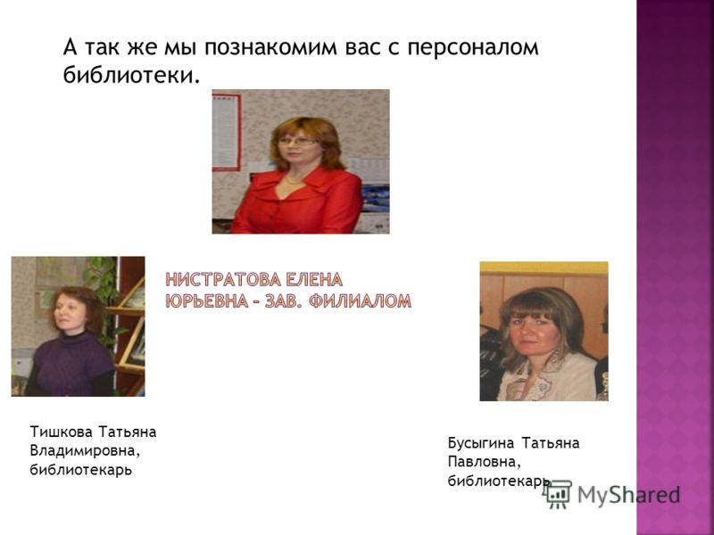 Тишкова Татьяна Владимировна, библиотекарь Бусыгина Татьяна Павловна, библиотекарь А так же мы познакомим вас с персоналом библиотеки.