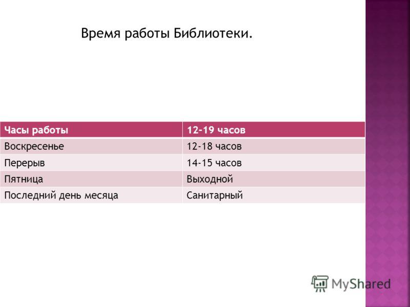 Часы работы12-19 часов Воскресенье12-18 часов Перерыв14-15 часов ПятницаВыходной Последний день месяцаСанитарный Время работы Библиотеки.