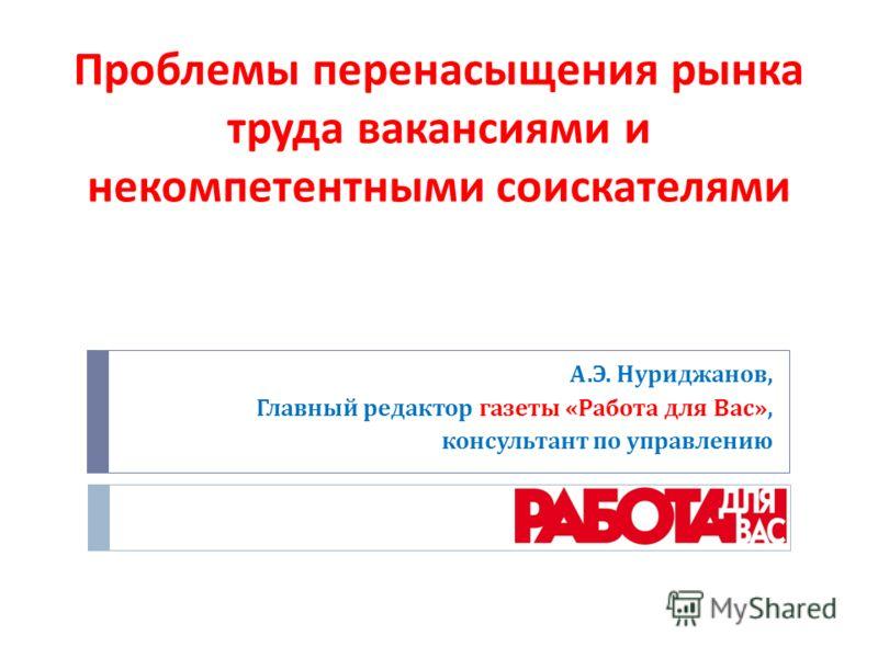 А. Э. Нуриджанов, Главный редактор газеты « Работа для Вас », консультант по управлению Проблемы перенасыщения рынка труда вакансиями и некомпетентными соискателями