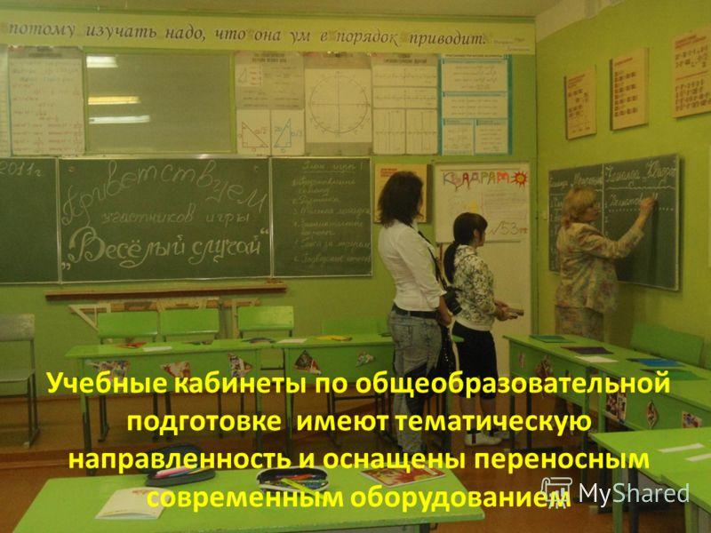 Учебные кабинеты по общеобразовательной подготовке имеют тематическую направленность и оснащены переносным современным оборудованием