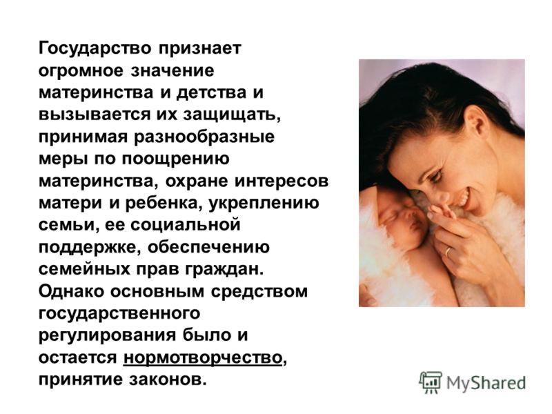 Государство признает огромное значение материнства и детства и вызывается их защищать, принимая разнообразные меры по поощрению материнства, охране интересов матери и ребенка, укреплению семьи, ее социальной поддержке, обеспечению семейных прав гражд