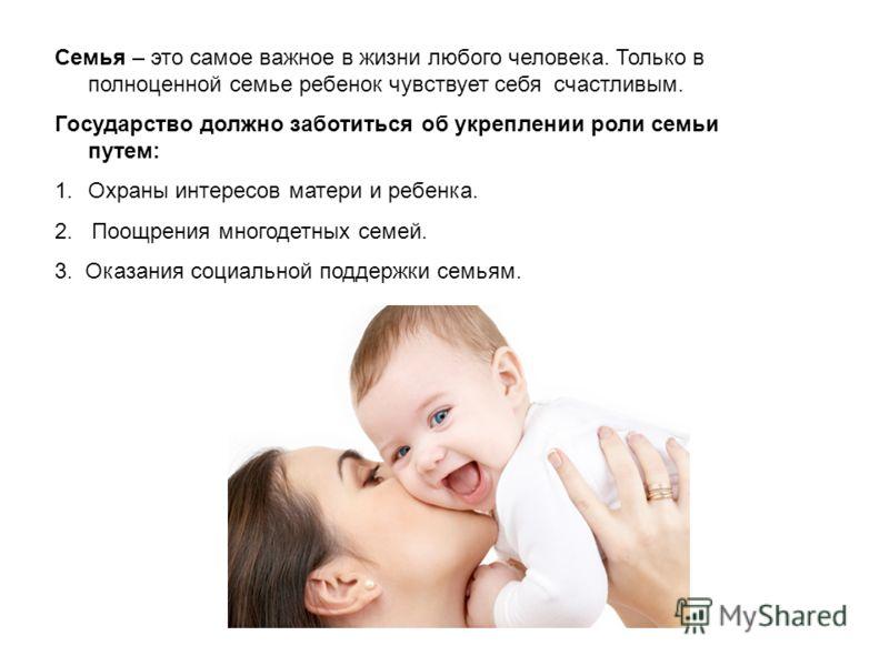 Семья – это самое важное в жизни любого человека. Только в полноценной семье ребенок чувствует себя счастливым. Государство должно заботиться об укреплении роли семьи путем: 1.Охраны интересов матери и ребенка. 2. Поощрения многодетных семей. 3. Оказ