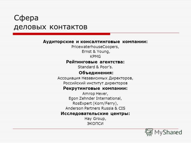 4 Сфера деловых контактов Аудиторские и консалтинговые компании: PricewaterhouseCoopers, Ernst & Young, KPMG Рейтинговые агентства: Standard & Poors. Объединения: Ассоциация Независимых Директоров, Российский институт директоров Рекрутинговые компани