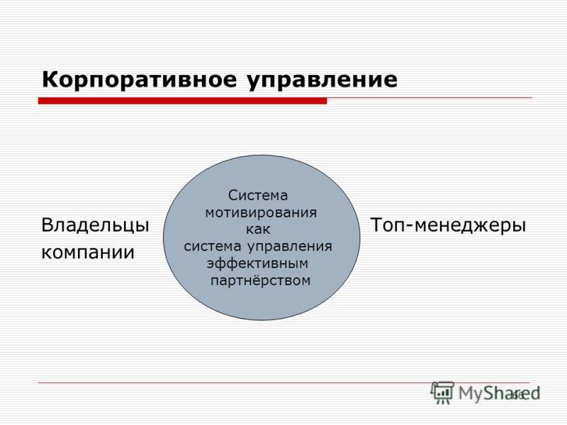 66 Корпоративное управление Владельцы Топ-менеджеры компании Система мотивирования как система управления эффективным партнёрством