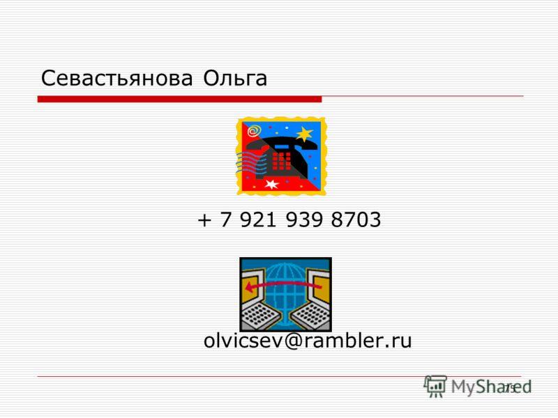 75 Севастьянова Ольга + 7 921 939 8703 olvicsev@rambler.ru