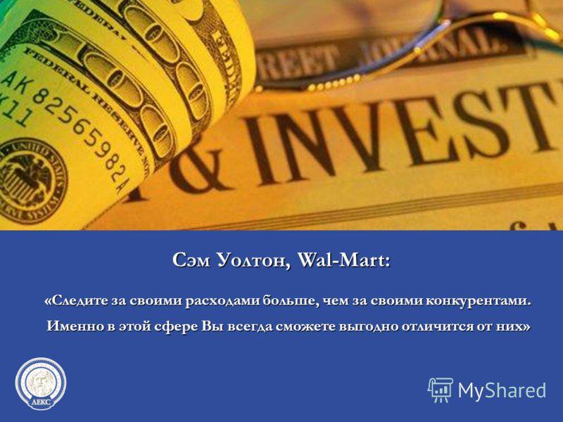 «Следите за своими расходами больше, чем за своими конкурентами. Именно в этой сфере Вы всегда сможете выгодно отличится от них» Сэм Уолтон, Wal-Mart:
