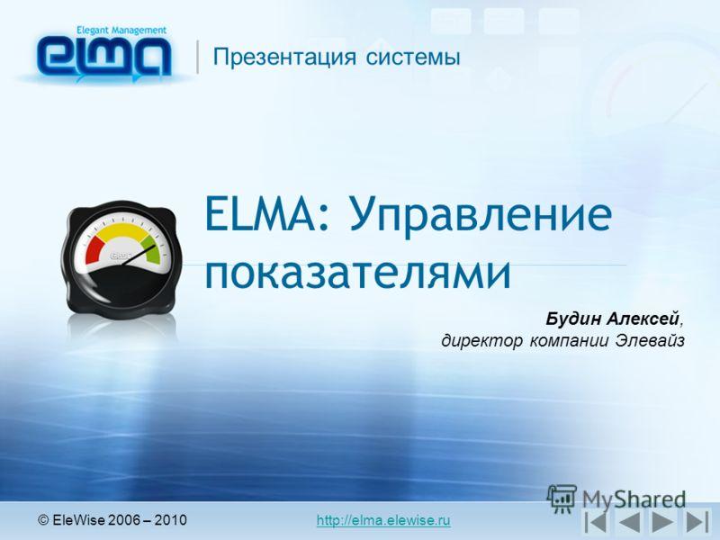 Презентация системы ELMA: Управление показателями © EleWise 2006 – 2010 http://elma.elewise.ru Будин Алексей, директор компании Элевайз