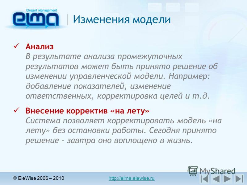 © EleWise 2006 – 2010 http://elma.elewise.ru Изменения модели Анализ В результате анализа промежуточных результатов может быть принято решение об изменении управленческой модели. Например: добавление показателей, изменение ответственных, корректировк
