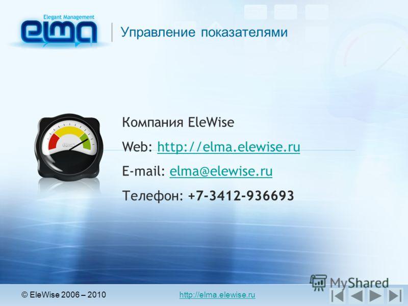 Управление показателями © EleWise 2006 – 2010 http://elma.elewise.ru Компания EleWise Web: http://elma.elewise.ruhttp://elma.elewise.ru E-mail: elma@elewise.ruelma@elewise.ru Телефон: +7-3412-936693
