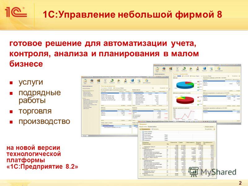 2 готовое решение для автоматизации учета, контроля, анализа и планирования в малом бизнесе услуги подрядные работы торговля производство 1С:Управление небольшой фирмой 8 на новой версии технологической платформы «1С:Предприятие 8.2»