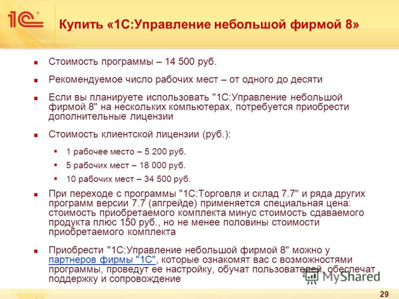 29 Купить «1С:Управление небольшой фирмой 8» Стоимость программы – 14 500 руб. Рекомендуемое число рабочих мест – от одного до десяти Если вы планируете использовать