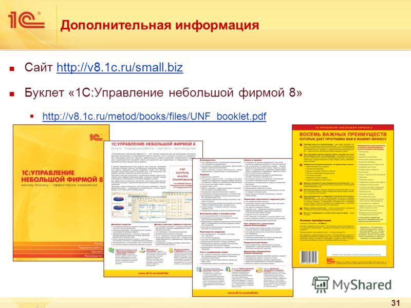 31 Дополнительная информация Сайт http://v8.1c.ru/small.bizhttp://v8.1c.ru/small.biz Буклет «1С:Управление небольшой фирмой 8» http://v8.1c.ru/metod/books/files/UNF_booklet.pdf