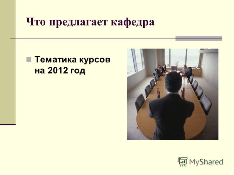 Что предлагает кафедра Тематика курсов на 2012 год