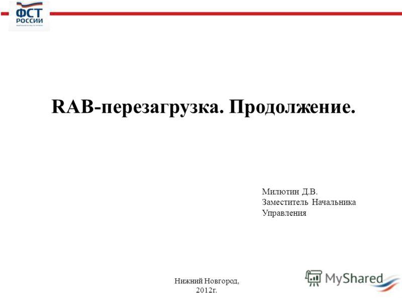 Нижний Новгород, 2012г. RAB-перезагрузка. Продолжение. Милютин Д.В. Заместитель Начальника Управления