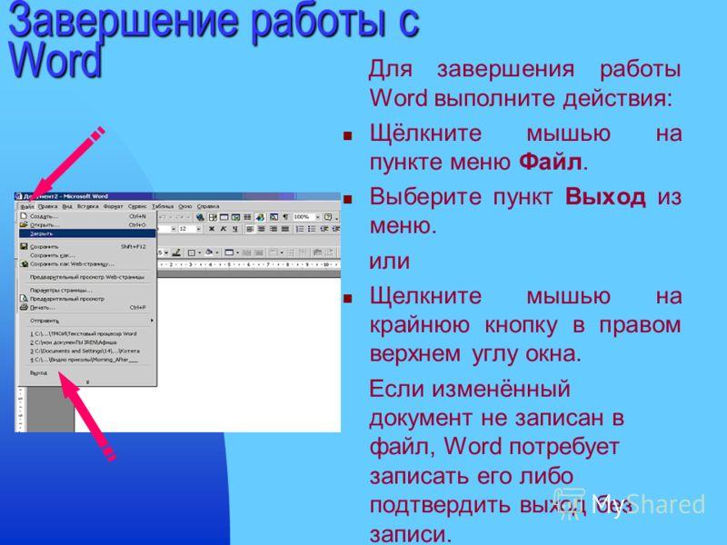 Завершение работы с Word Для завершения работы Word выполните действия: Щёлкните мышью на пункте меню Файл. Выберите пункт Выход из меню. или Щелкните мышью на крайнюю кнопку в правом верхнем углу окна. Если изменённый документ не записан в файл, Wor