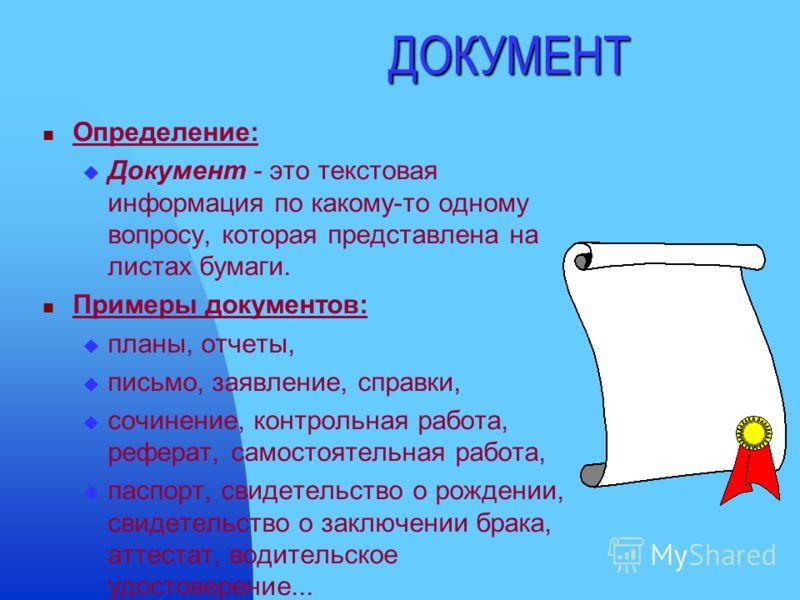 ДОКУМЕНТ Определение: Документ - это текстовая информация по какому-то одному вопросу, которая представлена на листах бумаги. Примеры документов: планы, отчеты, письмо, заявление, справки, сочинение, контрольная работа, реферат, самостоятельная работ