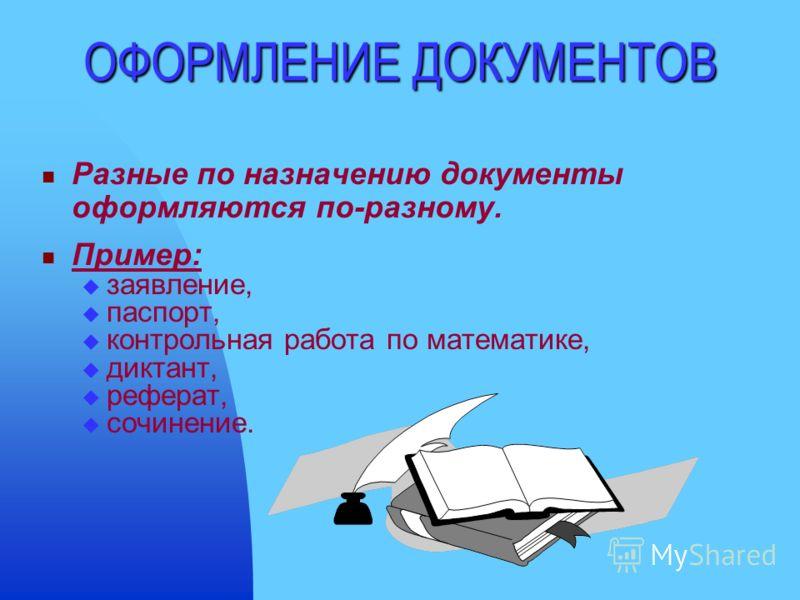 ОФОРМЛЕНИЕ ДОКУМЕНТОВ Разные по назначению документы оформляются по-разному. Пример: заявление, паспорт, контрольная работа по математике, диктант, реферат, сочинение.
