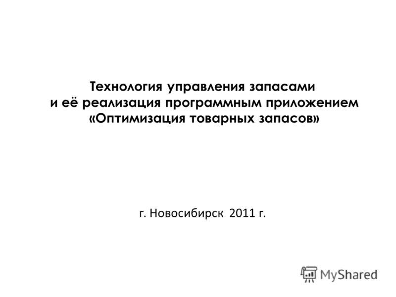Технология управления запасами и её реализация программным приложением «Оптимизация товарных запасов» г. Новосибирск 2011 г.