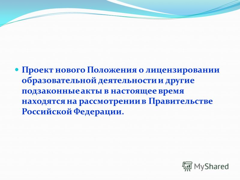 Проект нового Положения о лицензировании образовательной деятельности и другие подзаконные акты в настоящее время находятся на рассмотрении в Правительстве Российской Федерации.