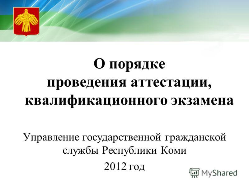 О порядке проведения аттестации, квалификационного экзамена Управление государственной гражданской службы Республики Коми 2012 год