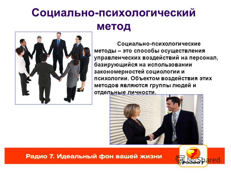 Социально-психологический метод Социально-психологические методы – это способы осуществления управленческих воздействий на персонал, базирующийся на использовании закономерностей социологии и психологии. Объектом воздействия этих методов являются гру