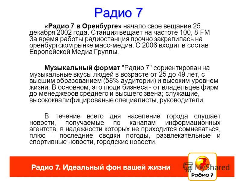 «Радио 7 в Оренбурге» начало свое вещание 25 декабря 2002 года. Станция вещает на частоте 100, 8 FM. За время работы радиостанция прочно закрепилась на оренбургском рынке масс-медиа. С 2006 входит в состав Европейской Медиа Группы. Музыкальный формат