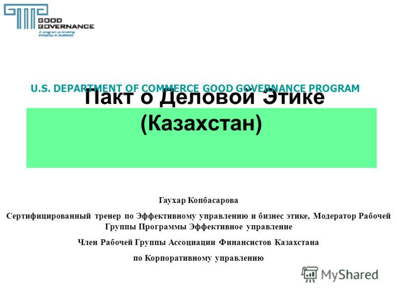 Пакт о Деловой Этике (Казахстан) Гаухар Копбасарова Сертифицированный тренер по Эффективному управлению и бизнес этике, Модератор Рабочей Группы Программы Эффективное управление Член Рабочей Группы Ассоциации Финансистов Казахстана по Корпоративному
