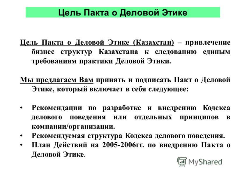 Цель Пакта о Деловой Этике Цель Пакта о Деловой Этике (Казахстан) – привлечение бизнес структур Казахстана к следованию единым требованиям практики Деловой Этики. Мы предлагаем Вам принять и подписать Пакт о Деловой Этике, который включает в себя сле