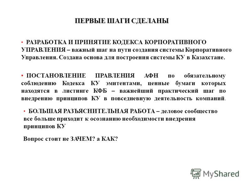 ПЕРВЫЕ ШАГИ СДЕЛАНЫ РАЗРАБОТКА И ПРИНЯТИЕ КОДЕКСА КОРПОРАТИВНОГО УПРАВЛЕНИЯ – важный шаг на пути создания системы Корпоративного Управления. Создана основа для построения системы КУ в Казахстане. ПОСТАНОВЛЕНИЕ ПРАВЛЕНИЯ АФН по обязательному соблюдени