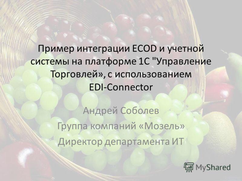 Пример интеграции ECOD и учетной системы на платформе 1С Управление Торговлей», с использованием EDI-Сonnector Андрей Соболев Группа компаний «Мозель» Директор департамента ИТ
